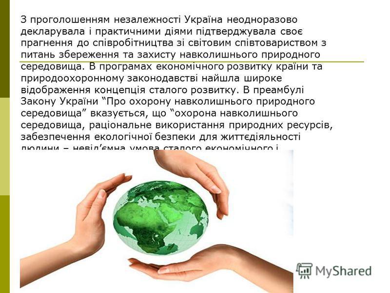 З проголошенням незалежності Україна неодноразово декларувала і практичними діями підтверджувала своє прагнення до співробітництва зі світовим співтовариством з питань збереження та захисту навколишнього природного середовища. В програмах економічног