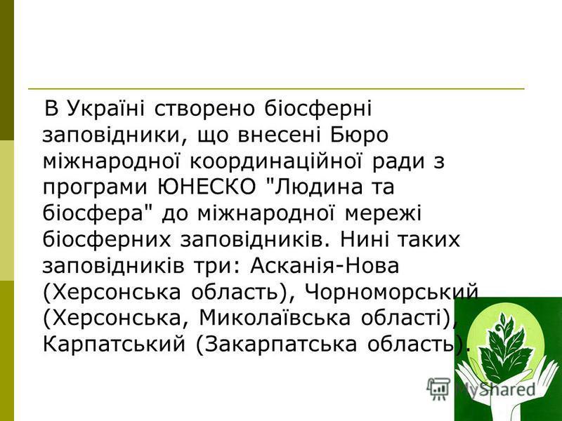 В Україні створено біосферні заповідники, що внесені Бюро міжнародної координаційної ради з програми ЮНЕСКО