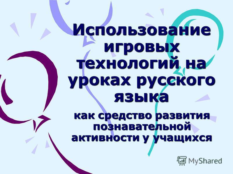 Использование игровых технологий на уроках русского языка как средство развития познавательной активности у учащихся