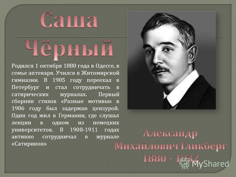 Родился 1 октября 1880 года в Одессе, в семье аптекаря. Учился в Житомирской гимназии. В 1905 году переехал в Петербург и стал сотрудничать в сатирических журналах. Первый сборник стихов «Разные мотивы» в 1906 году был задержан цензурой. Один год жил