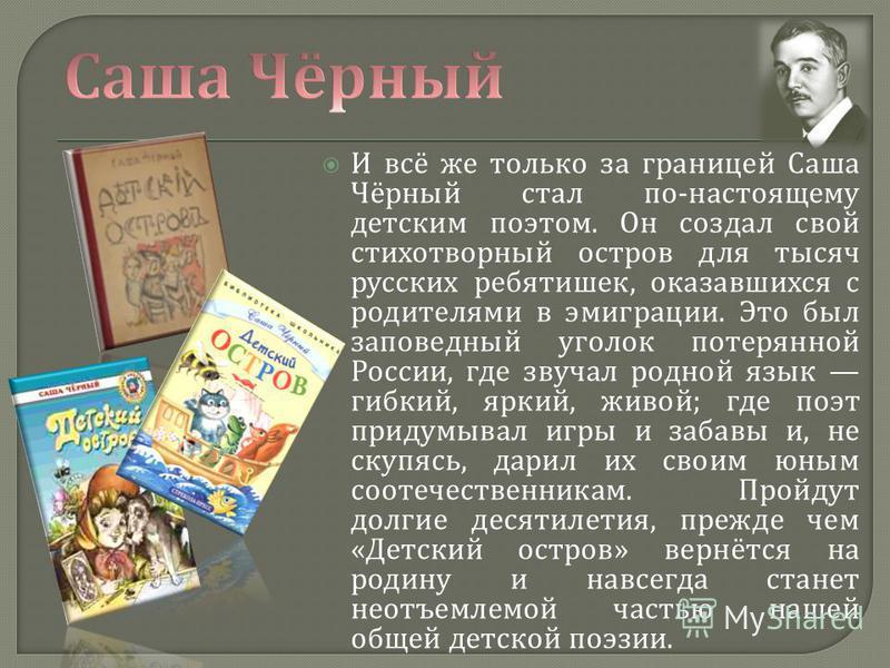 И всё же только за границей Саша Чёрный стал по - настоящему детским поэтом. Он создал свой стихотворный остров для тысяч русских ребятишек, оказавшихся с родителями в эмиграции. Это был заповедный уголок потерянной России, где звучал родной язык гиб