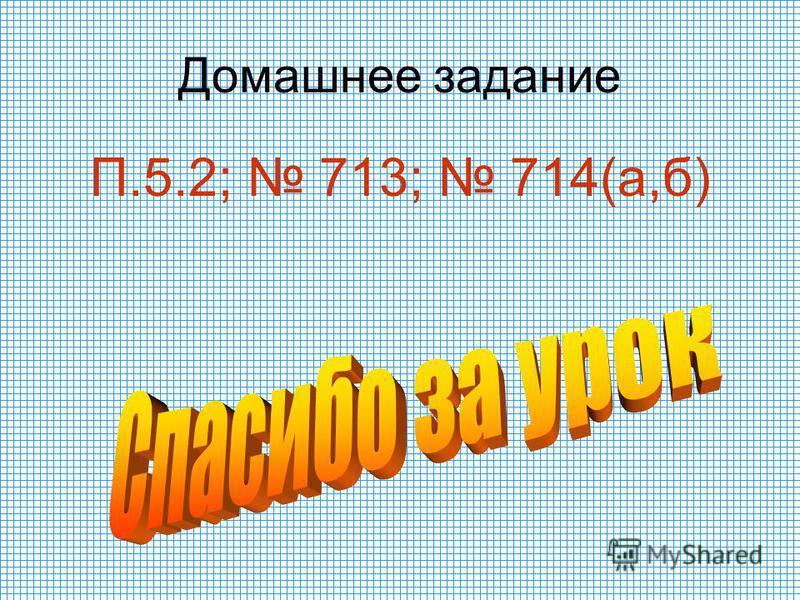 Домашнее задание П.5.2; 713; 714(а,б)