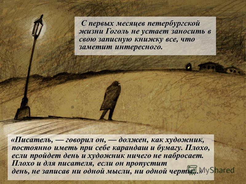 «Писатель, говорил он, должен, как художник, постоянно иметь при себе карандаш и бумагу. Плохо, если пройдет день и художник ничего не набросает. Плохо и для писателя, если он пропустит день, не записав ни одной мысли, ни одной черты...» «Писатель, г