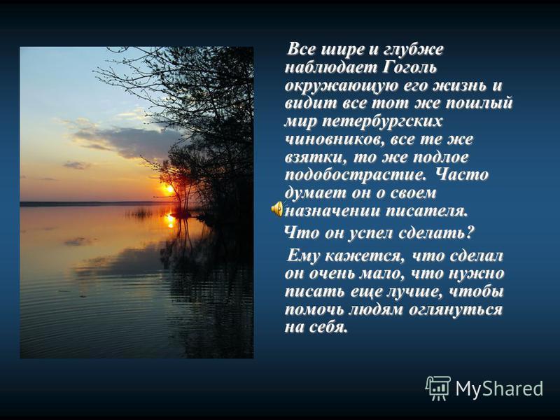 Все шире и глубже наблюдает Гоголь окружающую его жизнь и видит все тот же пошлый мир петербургских чиновников, все те же взятки, то же подлое подобострастие. Часто думает он о своем назначении писателя. Все шире и глубже наблюдает Гоголь окружающую