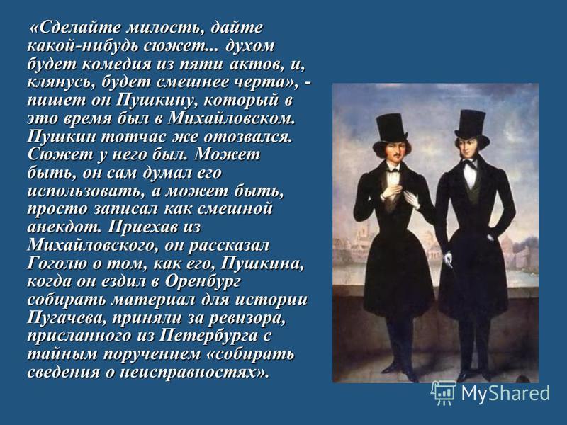 «Сделайте милость, дайте какой-нибудь сюжет... духом будет комедия из пяти актов, и, клянусь, будет смешнее черта», - пишет он Пушкину, который в это время был в Михайловском. Пушкин тотчас же отозвался. Сюжет у него был. Может быть, он сам думал его