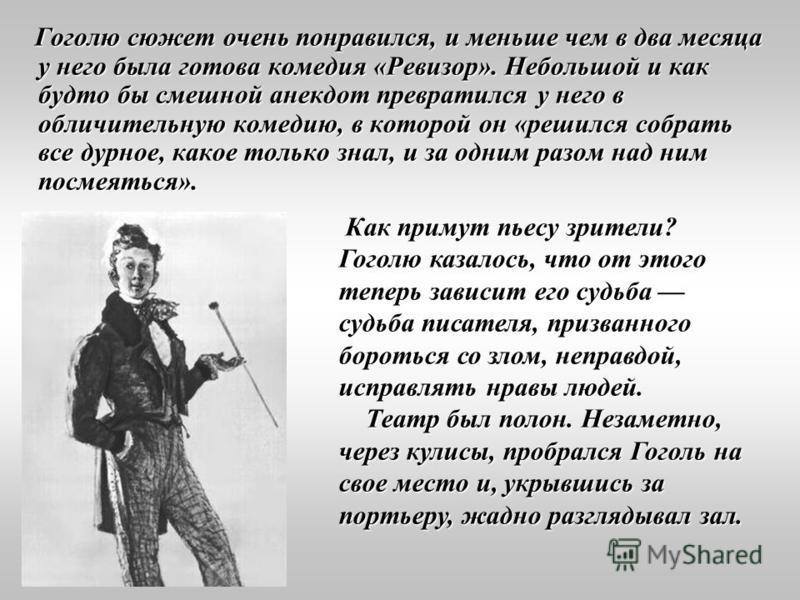 Гоголю сюжет очень понравился, и меньше чем в два месяца у него была готова комедия «Ревизор». Небольшой и как будто бы смешной анекдот превратился у него в обличительную комедию, в которой он «решился собрать все дурное, какое только знал, и за одни