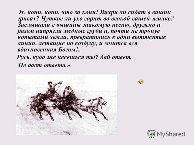 Не дает ответа.» Эх, кони, кони, что за кони! Вихри ли сидят в ваших гривах? Чуткое ли ухо горит во всякой вашей жилке? Заслышали с вышины знакомую песню, дружно и разом напрягли медные груди и, почти не тронув копытами земли, превратились в одни выт