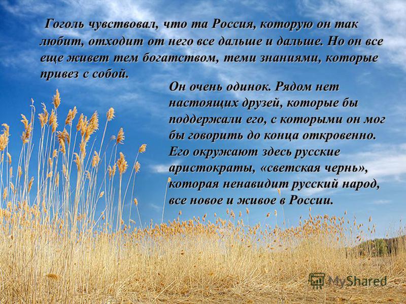 Гоголь чувствовал, что та Россия, которую он так любит, отходит от него все дальше и дальше. Но он все еще живет тем богатством, теми знаниями, которые привез с собой. Он очень одинок. Рядом нет настоящих друзей, которые бы поддержали его, с которыми
