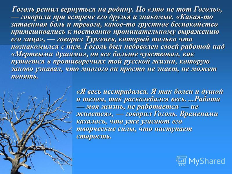 Гоголь решил вернуться на родину. Но «это не тот Гоголь», говорили при встрече его друзья и знакомые. «Какая-то затаенная боль и тревога, какое-то грустное беспокойство примешивались к постоянно проницательному выражению его лица», говорил Тургенев,
