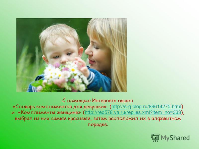 С помощью Интернета нашел «Словарь комплиментов для девушки» ( http://s-g.blog.ru/89614275. html ) и «Комплименты женщине» ( http://red578.ya.ru/replies.xml?item_no=333 ), выбрал из них самые красивые, затем расположил их в алфавитном порядке. http:/