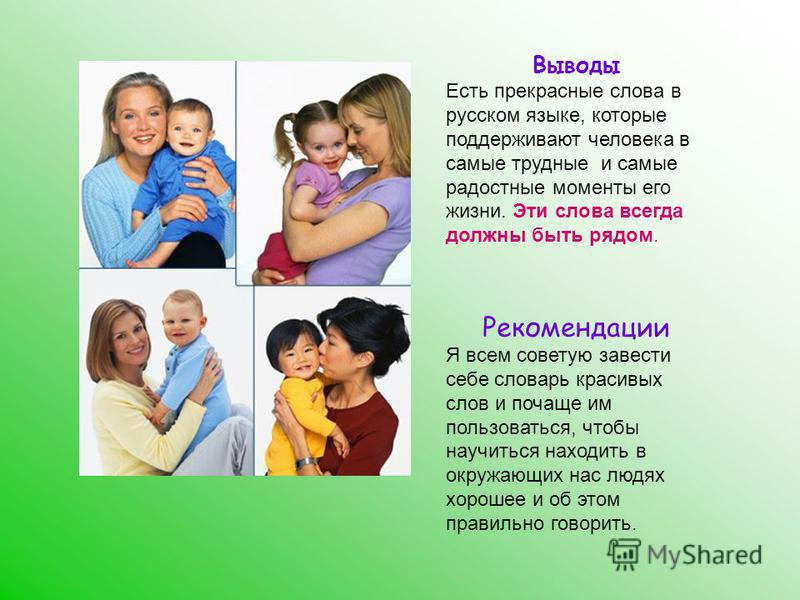 Выводы Есть прекрасные слова в русском языке, которые поддерживают человека в самые трудные и самые радостные моменты его жизни. Эти слова всегда должны быть рядом. Рекомендации Я всем советую завести себе словарь красивых слов и почаще им пользовать