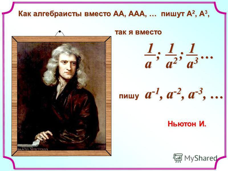 Как алгебраисты вместо АА, ААА, … пишут А 2, А 3, Как алгебраисты вместо АА, ААА, … пишут А 2, А 3, так я вместо так я вместо пишу пишу Ньютон И. a2a2a2a2 1 a3a3a3a3 1 a 1 ;;… a -1, a -2, a -3, …