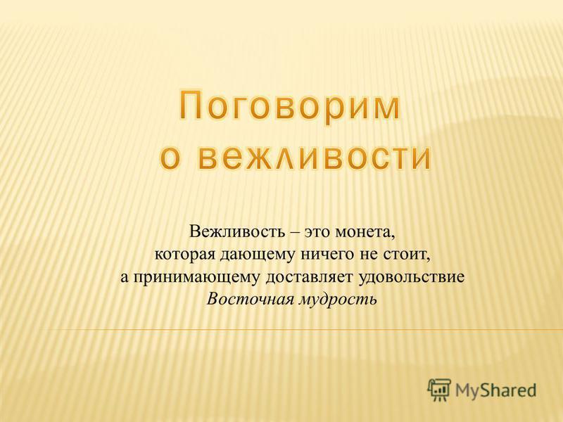 Вежливость – это монета, которая дающему ничего не стоит, а принимающему доставляет удовольствие Восточная мудрость