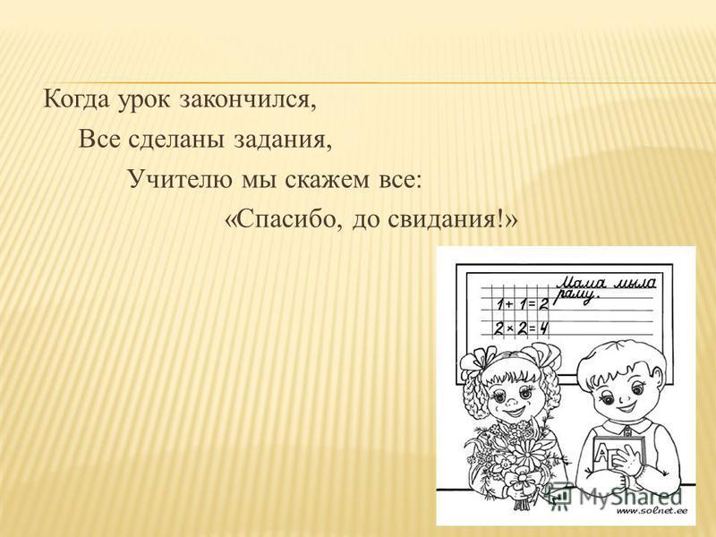 Когда урок закончился, Все сделаны задания, Учителю мы скажем все: «Спасибо, до свидания!»