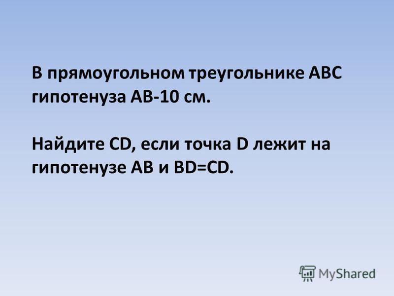 В прямоугольном треугольнике АВС гипотенуза АВ-10 см. Найдите CD, если точка D лежит на гипотенузе АВ и ВD=CD.