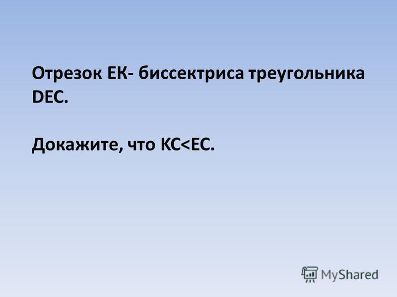 Отрезок ЕК- биссектриса треугольника DEC. Докажите, что KC<EC.
