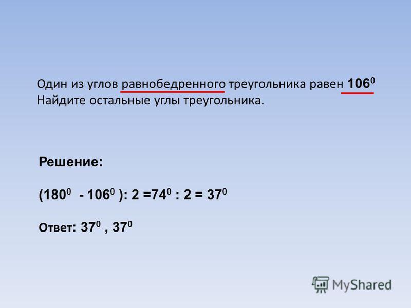 Один из углов равнобедренного треугольника равен 106 0 Найдите остальные углы треугольника. Решение: (180 0 - 106 0 ): 2 =74 0 : 2 = 37 0 Ответ : 37 0, 37 0