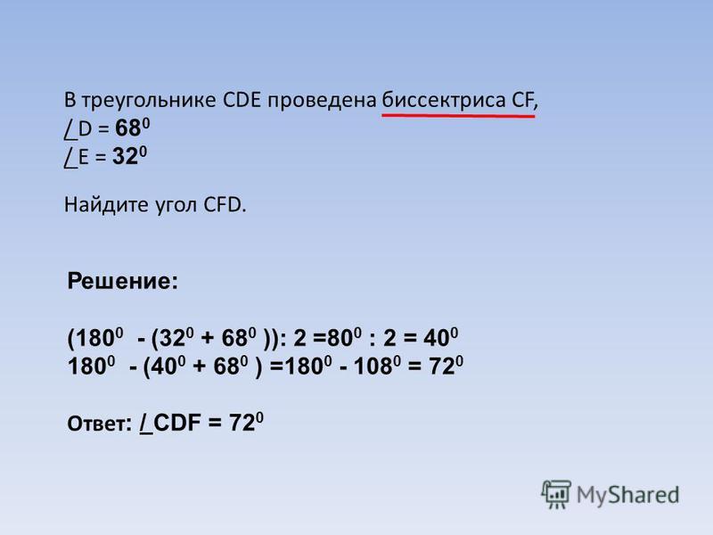 В треугольнике CDE проведена биссектриса CF, / D = 68 0 / E = 32 0 Найдите угол CFD. Решение: (180 0 - (32 0 + 68 0 )): 2 =80 0 : 2 = 40 0 180 0 - (40 0 + 68 0 ) =180 0 - 108 0 = 72 0 Ответ : / CDF = 72 0