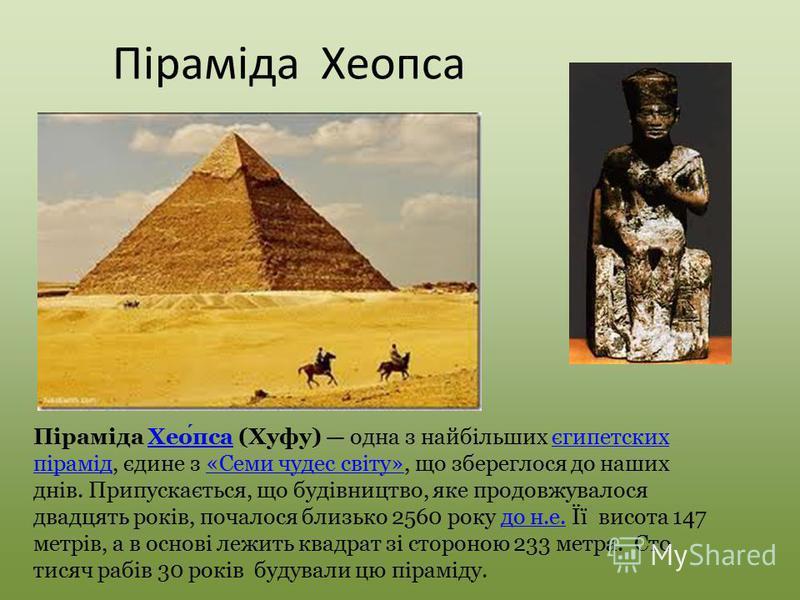Піраміда Хеопса Піраміда Хеопса (Хуфу) одна з найбільших єгипетских пірамід, єдине з «Семи чудес світу», що збереглося до наших днів. Припускається, що будівництво, яке продовжувалося двадцять років, почалося близько 2560 року до н.е. Її висота 147 м