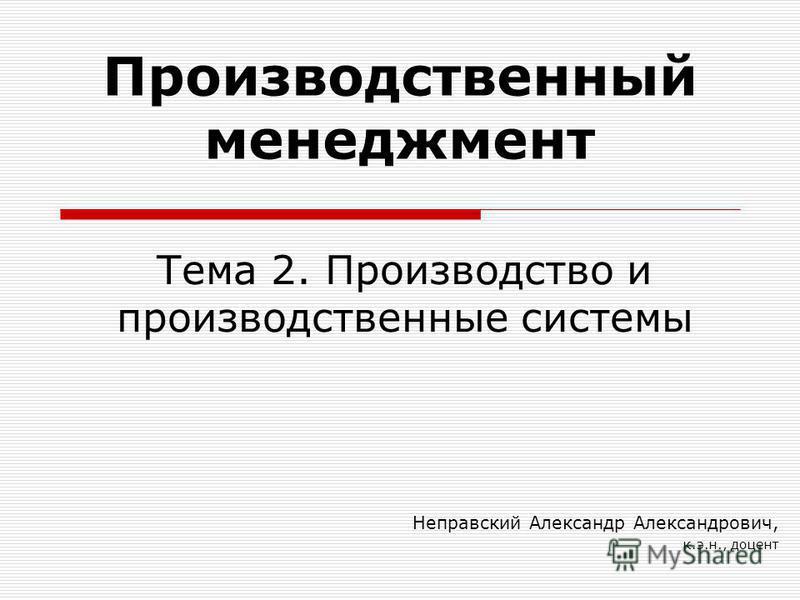 Тема 2. Производство и производственные системы Неправский Александр Александрович, к.э.н., доцент Производственный менеджмент