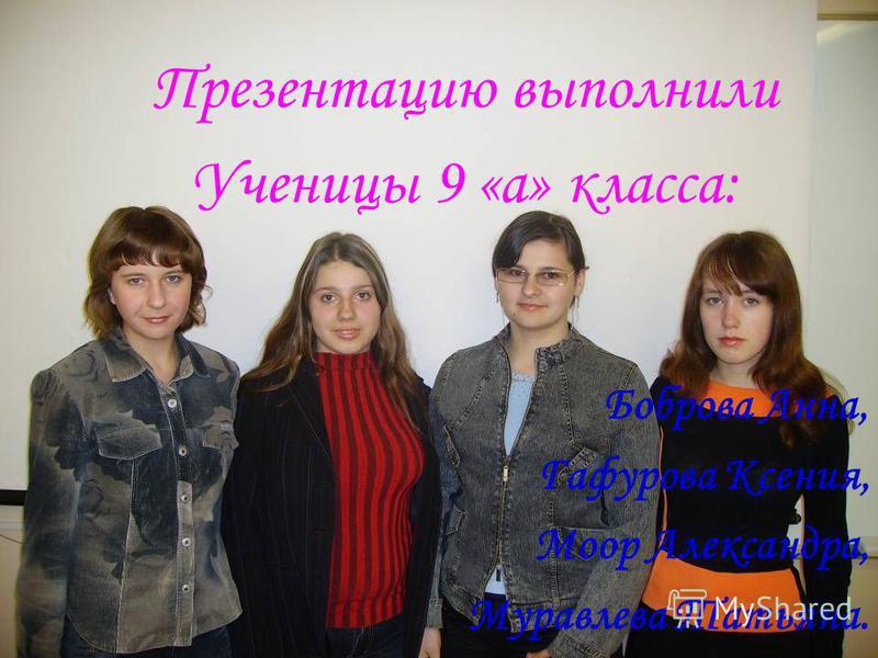 Презентацию выполнили Ученицы 9 «а» класса: Боброва Анна, Гафурова Ксения, Моор Александра, Муравлева Татьяна.