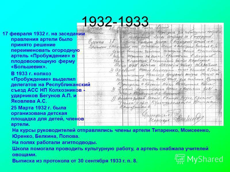 1932-1933 17 февраля 1932 г. на заседании правления артели было принято решение переименовать огородную артель «Пробуждение» в плодовоовощную ферму «Большевик». В 1933 г. колхоз «Пробуждение» выделил делегатов на Республиканский съезд АСС НП Колхозни