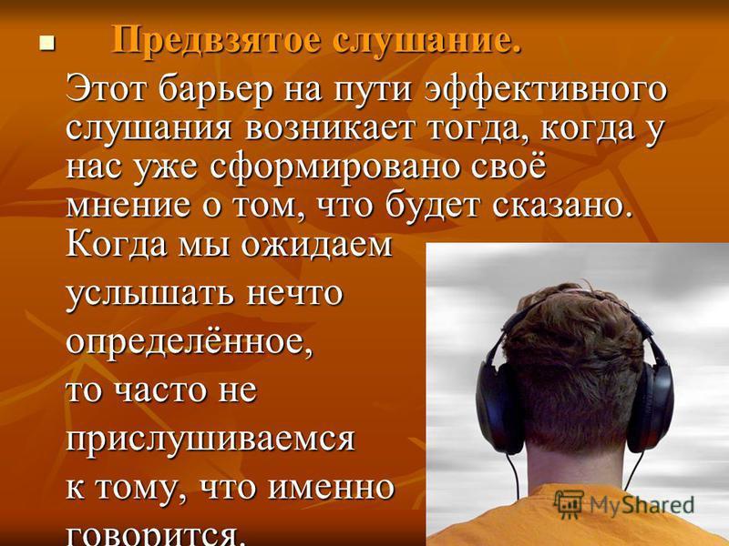 Предвзятое слушание. Предвзятое слушание. Этот барьер на пути эффективного слушания возникает тогда, когда у нас уже сформировано своё мнение о том, что будет сказано. Когда мы ожидаем услышать нечто определённое, то часто не прислушиваемся прислушив