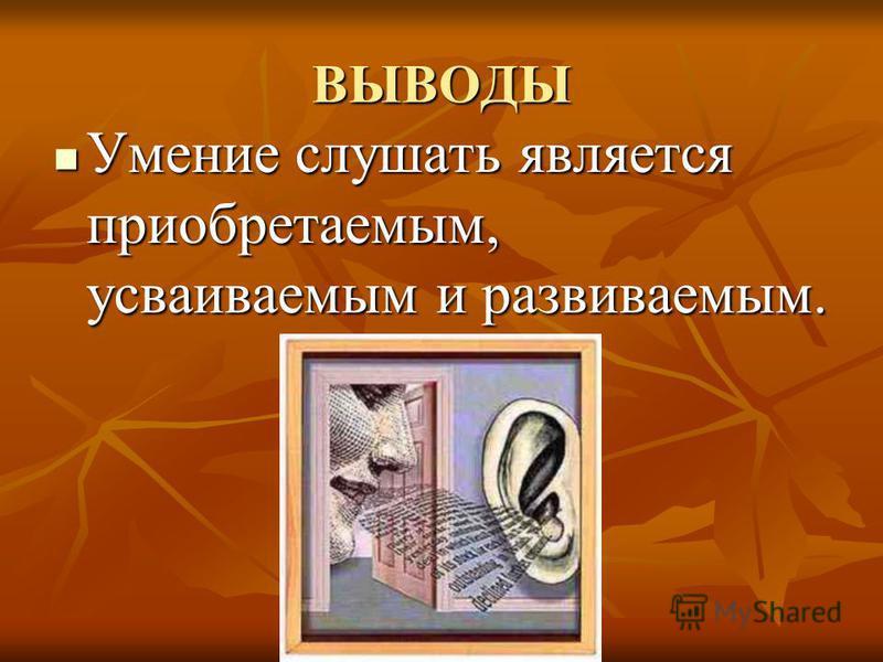 ВЫВОДЫ Умение слушать является приобретаемым, усваиваемым и развиваемым. Умение слушать является приобретаемым, усваиваемым и развиваемым.