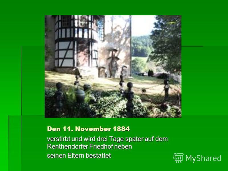 Den 11. November 1884 verstirbt und wird drei Tage später auf dem Renthendorfer Friedhof neben seinen Eltern bestattet