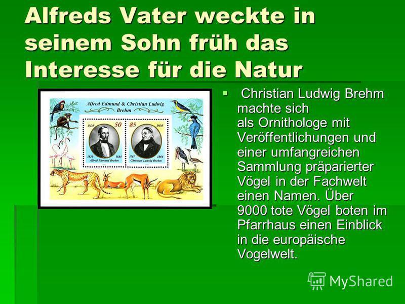 Alfreds Vater weckte in seinem Sohn früh das Interesse für die Natur Christian Ludwig Brehm machte sich als Ornithologe mit Veröffentlichungen und einer umfangreichen Sammlung präparierter Vögel in der Fachwelt einen Namen. Über 9000 tote Vögel boten