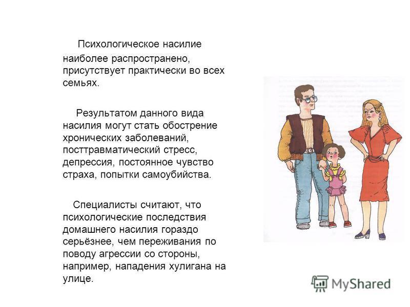 Психологическое насилие наиболее распространено, присутствует практически во всех семьях. Результатом данного вида насилия могут стать обострение хронических заболеваний, посттравматический стресс, депрессия, постоянное чувство страха, попытки самоуб