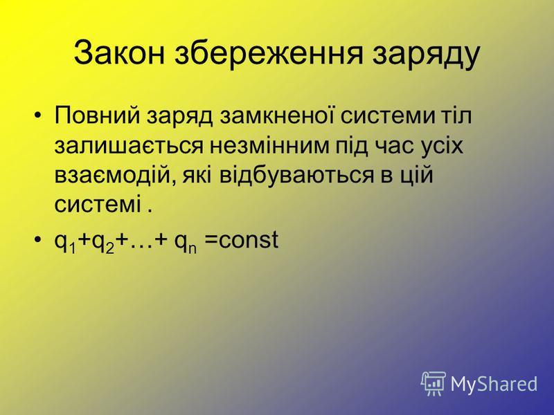 Закон збереження заряду Повний заряд замкненої системи тіл залишається незмінним під час усіх взаємодій, які відбуваються в цій системі. q 1 +q 2 +…+ q n =const