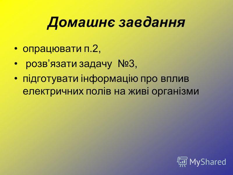 Домашнє завдання опрацювати п.2, розвязати задачу 3, підготувати інформацію про вплив електричних полів на живі організми