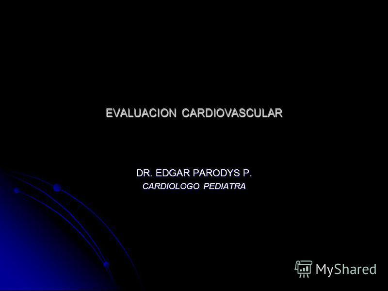 EVALUACION CARDIOVASCULAR DR. EDGAR PARODYS P. CARDIOLOGO PEDIATRA