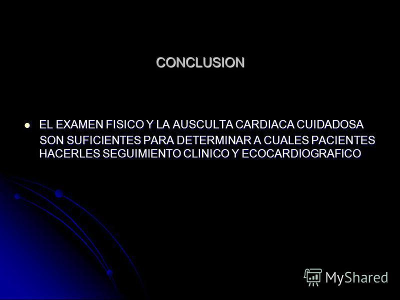 CONCLUSION EL EXAMEN FISICO Y LA AUSCULTA CARDIACA CUIDADOSA EL EXAMEN FISICO Y LA AUSCULTA CARDIACA CUIDADOSA SON SUFICIENTES PARA DETERMINAR A CUALES PACIENTES HACERLES SEGUIMIENTO CLINICO Y ECOCARDIOGRAFICO SON SUFICIENTES PARA DETERMINAR A CUALES