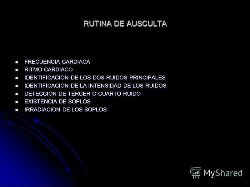 RUTINA DE AUSCULTA FRECUENCIA CARDIACA FRECUENCIA CARDIACA RITMO CARDIACO RITMO CARDIACO IDENTIFICACION DE LOS DOS RUIDOS PRINCIPALES IDENTIFICACION DE LOS DOS RUIDOS PRINCIPALES IDENTIFICACION DE LA INTENSIDAD DE LOS RUIDOS IDENTIFICACION DE LA INTE