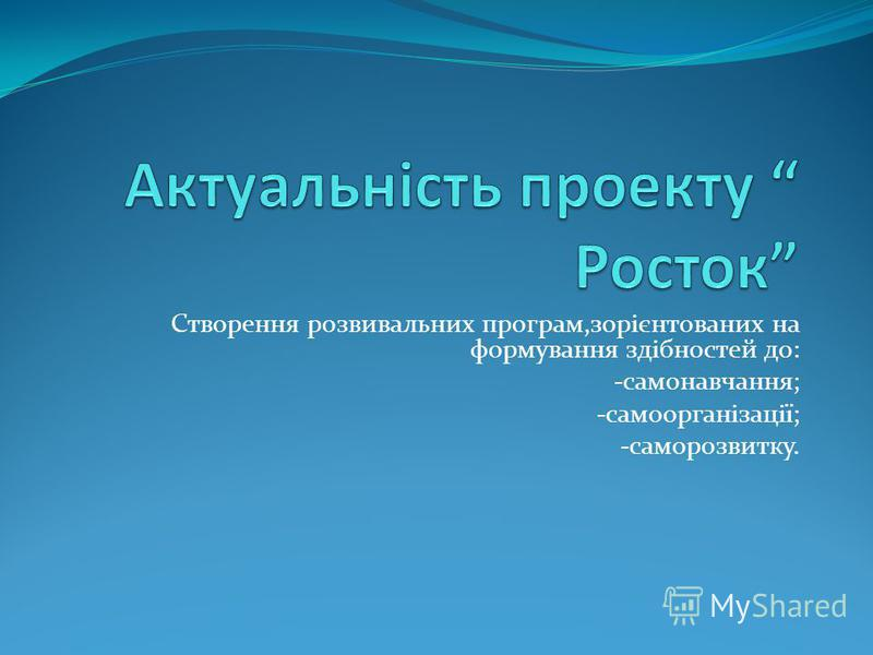 Створення розвивальних програм,зорієнтованих на формування здібностей до: -самонавчання; -самоорганізації; -саморозвитку.