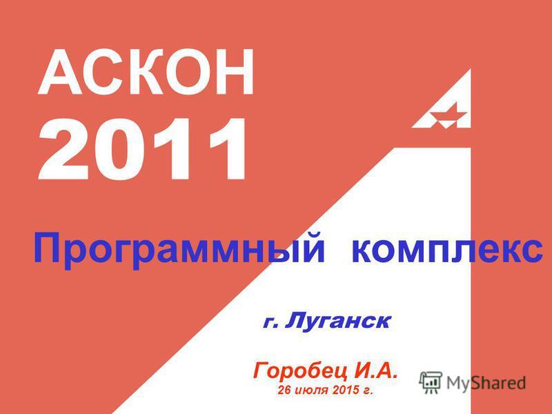 АСКОН 2011 г. Луганск Горобец И.А. 26 июля 2015 г. Программный комплекс