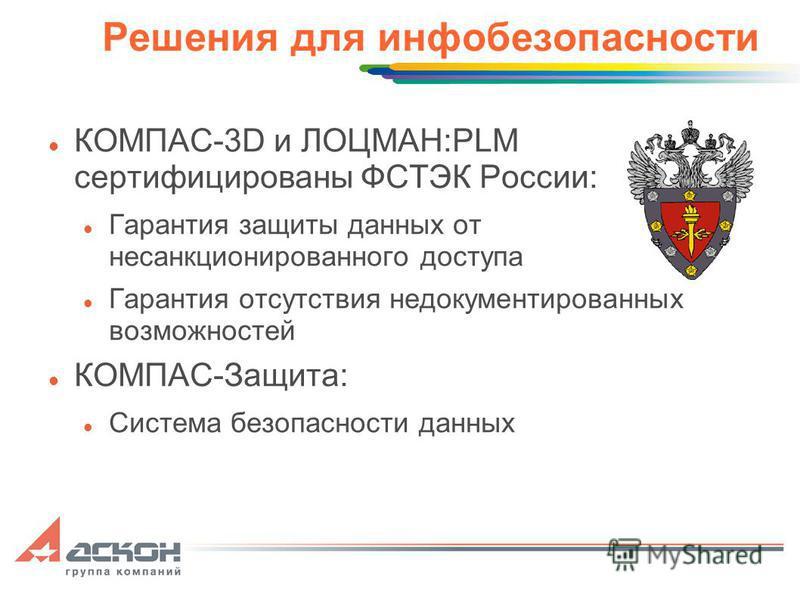 Решения для инфо безопасности КОМПАС-3D и ЛОЦМАН:PLM сертифицированы ФСТЭК России: Гарантия защиты данных от несанкционированного доступа Гарантия отсутствия недокументированных возможностей КОМПАС-Защита: Система безопасности данных