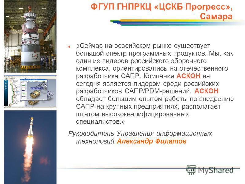 ФГУП ГНПРКЦ «ЦСКБ Прогресс», Самара «Сейчас на российском рынке существует большой спектр программных продуктов. Мы, как один из лидеров российского оборонного комплекса, ориентировались на отечественного разработчика САПР. Компания АСКОН на сегодня