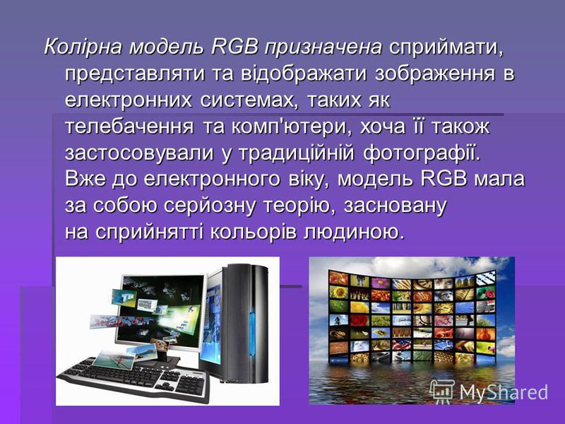 Колірна модель RGB призначена сприймати, представляти та відображати зображення в електронних системах, таких як телебачення та комп'ютери, хоча її також застосовували у традиційній фотографії. Вже до електронного віку, модель RGB мала за собою серйо