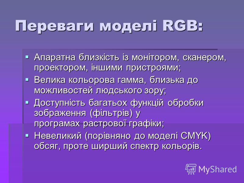 Переваги моделі RGB: Апаратна близкість із монітором, сканером, проектором, іншими пристроями; Апаратна близкість із монітором, сканером, проектором, іншими пристроями; Велика кольорова гамма, близька до можливостей людського зору; Велика кольорова г