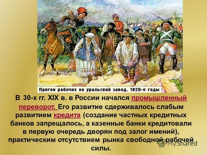 В 30-х гг. XIX в. в России начался промышленный переворот. Его развитие сдерживалось слабым развитием кредита (создание частных кредитных банков запрещалось, а казенные банки кредитовали в первую очередь дворян под залог имений), практическим отсутст