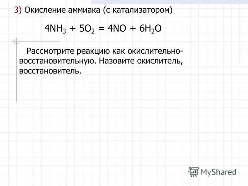 3) Окисление аммиака (с катализатором) 4NH 3 + 5O 2 = 4NO + 6H 2 O Рассмотрите реакцию как окислительно- восстановительную. Назовите окислитель, восстановитель.