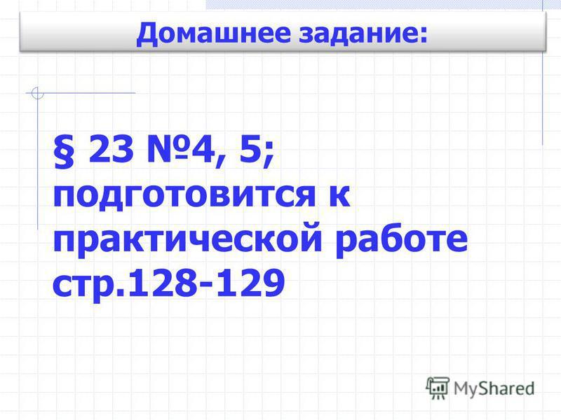 Домашнее задание: § 23 4, 5; подготовится к практической работе стр.128-129