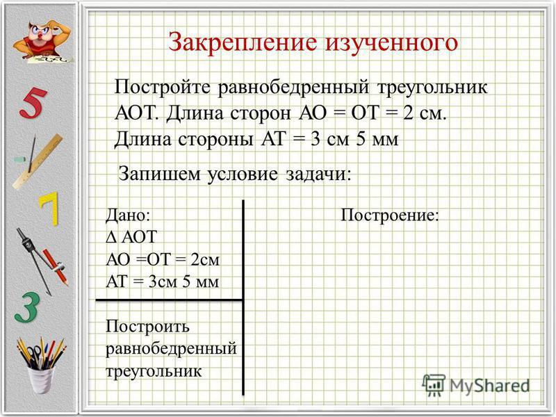 Закрепление изученного Постройте равнобедренный треугольник АОТ. Длина сторон АО = ОТ = 2 см. Длина стороны АТ = 3 см 5 мм Запишем условие задачи: Дано: Построение: АОТ АО =ОТ = 2 см АТ = 3 см 5 мм Построить равнобедренный треугольник