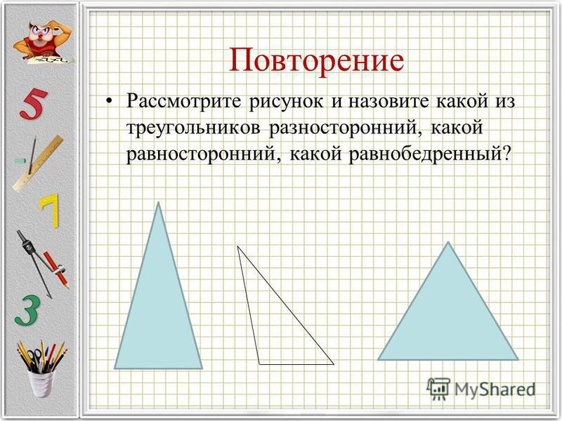 Повторение Рассмотрите рисунок и назовите какой из треугольников разносторонний, какой равносторонний, какой равнобедренный?