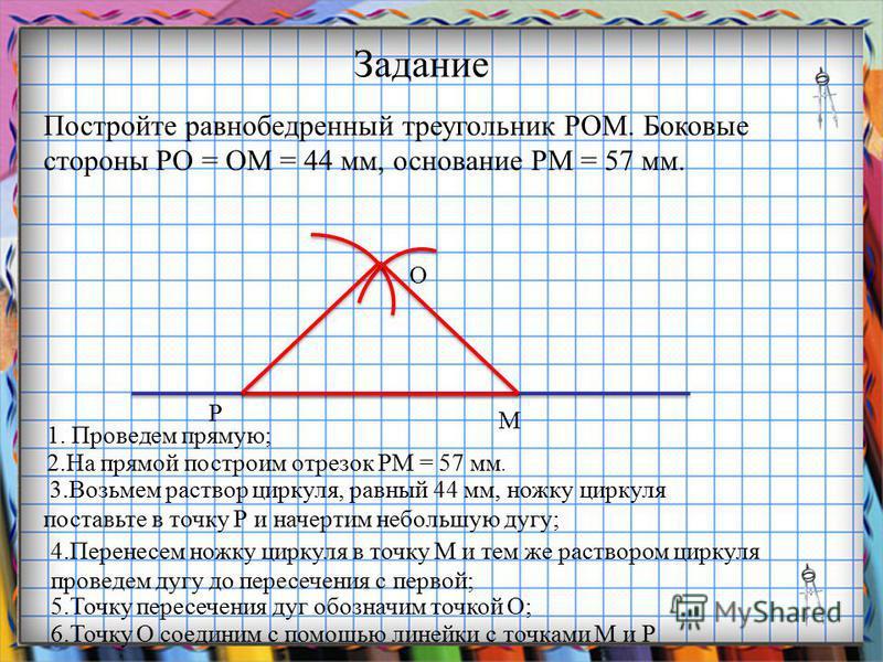Задание Постройте равнобедренный треугольник РОМ. Боковые стороны РО = ОМ = 44 мм, основание РМ = 57 мм. 1. Проведем прямую; 2. На прямой построим отрезок РМ = 57 мм. 3. Возьмем раствор циркуля, равный 44 мм, ножку циркуля поставьте в точку Р и начер
