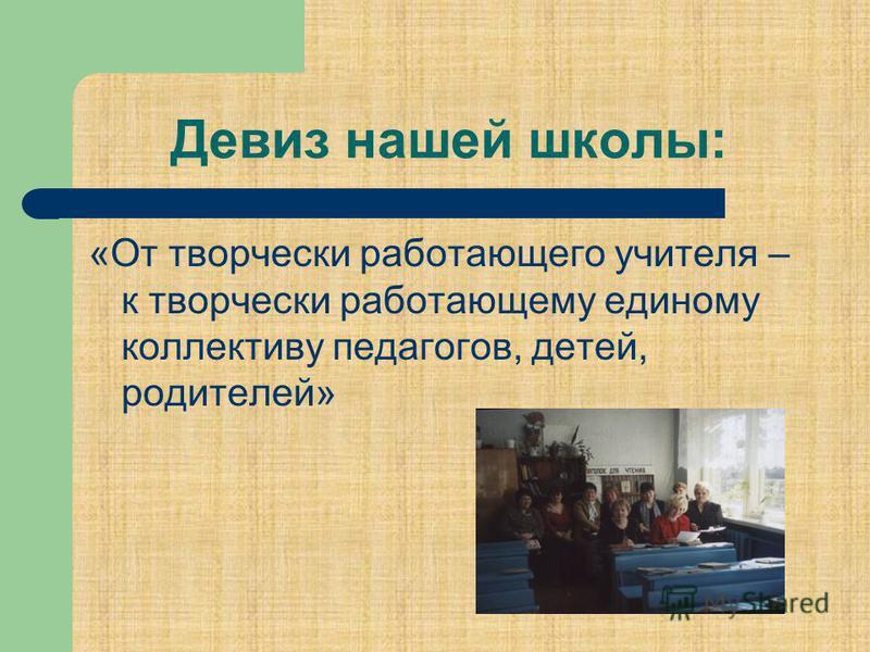 Девиз нашей школы: «От творчески работающего учителя – к творчески работающему единому коллективу педагогов, детей, родителей»