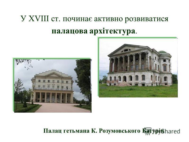 У XVIII ст. починає активно розвиватися палацова архітектура. Палац гетьмана К. Розумовського Батурін